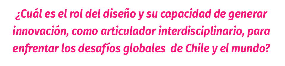 ¿Cuál es el rol del diseño y sus capacidad de generar innovación, como articulador interdisciplinario, para enfrentar los desafíos globales de Chile y el mundo?